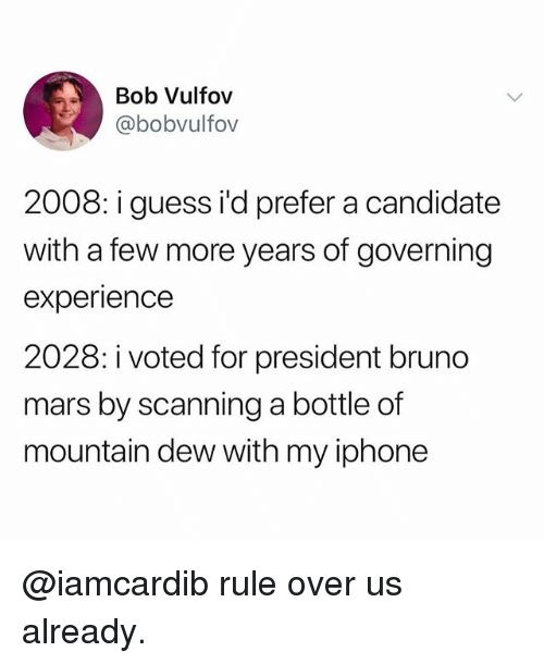 Scanning: Bob Vulfov  @bobvulfov  2008: i guess i'd prefer a candidate  with a few more years of governing  experience  2028: i voted for president bruno  mars by scanning a bottle of  mountain dew with my iphone @iamcardib rule over us already.