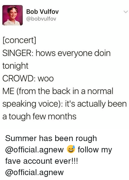 Funny, Summer, and Fave: Bob Vulfov  @bobvulfov  [concert]  SINGER: hows everyone doin  tonight  CROWD: woo  ME (from the back in a normal  speaking voice): it's actually been  a tough few months Summer has been rough @official.agnew 😅 follow my fave account ever!!! @official.agnew