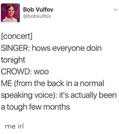 Voice, Tough, and Irl: Bob Vulfov  @bobvulfov  [concert]  SINGER: hows everyone doin  tonight  CROWD: woo  ME (from the back in a normal  speaking voice): it's actually been  a tough few months me irl