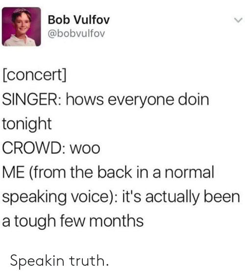 Dank, Voice, and Tough: Bob Vulfov  @bobvulfov  [concert]  SINGER: hows everyone doin  tonight  CROWD: woo  ME (from the back in a normal  speaking voice): it's actually been  a tough few months Speakin truth.