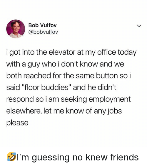 """Friends, Memes, and Jobs: Bob Vulfov  @bobvulfov  i got into the elevator at my office today  with a guy who i don't know and we  both reached for the same button so i  said """"floor buddies"""" and he didn't  respond so i am seeking employment  elsewhere. let me know of any jobs  please 🤣I'm guessing no knew friends"""