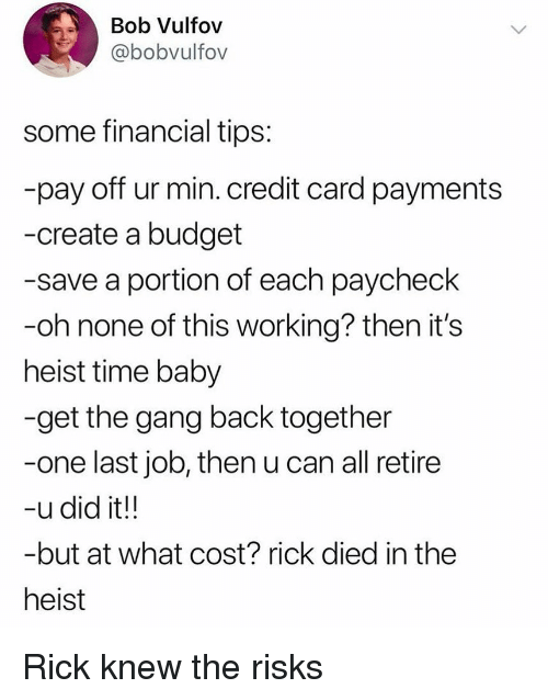 Funny, Gang, and Budget: Bob Vulfov  @bobvulfov  some financial tips  pay off ur min. credit card payments  -create a budget  -save a portion of each paycheck  -oh none of this working? then it's  heist time baby  -get the gang back together  -one last job, then u can all retire  -udid it!!  -but at what cost? rick died in the  heist Rick knew the risks