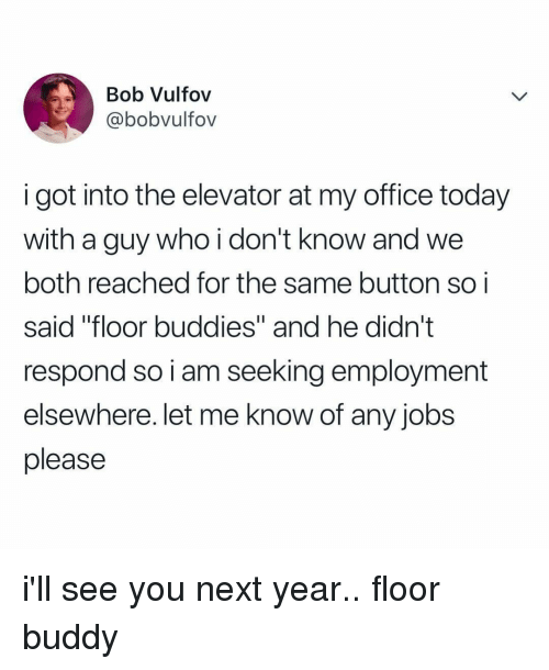 "See You Next Year: Bob Vulfov  @bobvultov  i got into the elevator at my office today  with a guy who i don't know and we  both reached for the same button soi  said ""floor buddies"" and he didn't  respond so i am seeking employment  elsewhere. let me know of any jobs  please i'll see you next year.. floor buddy"