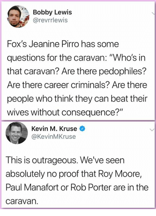 """Memes, Outrageous, and 🤖: Bobby Lewis  @revrrlewis  Fox's Jeanine Pirro has some  questions for the caravan: """"Who's in  that caravan? Are there pedophiles?  Are there career criminals? Are there  people who think they can beat their  wives without consequence?""""  Kevin M. Kruse  @KevinMKruse  This is outrageous. We've seen  absolutely no proof that Roy Moore,  Paul Manafort or Rob Porter are in the  caravan."""