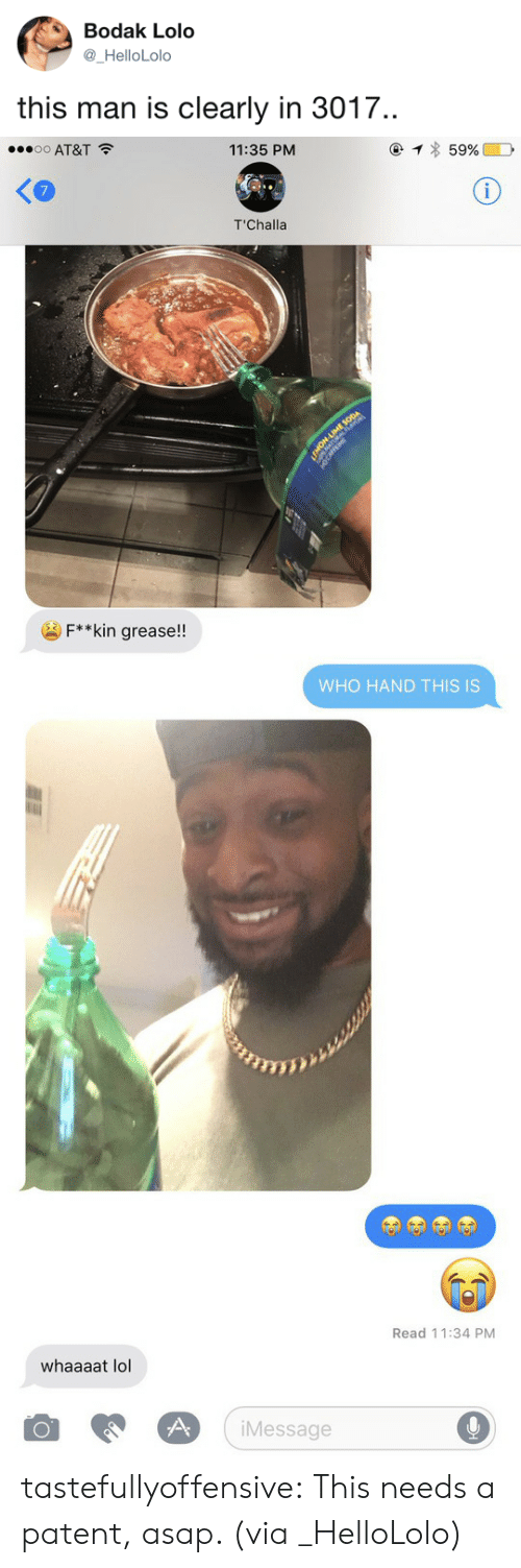 Lol, Tumblr, and Twitter: Bodak Lolo  _HelloLolo  this man is clearly in 3017.   o AT&T  11:35 PM  7  T'Challa  F**kin grease!!   WHO HAND THIS IS   Read 11:34 PM  whaaaat lol  iMessage tastefullyoffensive:  This needs a patent, asap. (via _HelloLolo)