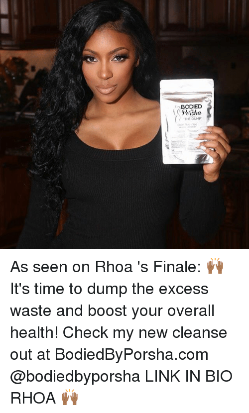 the dump: BODIED  Preisha  THE DUMP. As seen on Rhoa 's Finale: 🙌🏾It's time to dump the excess waste and boost your overall health! Check my new cleanse out at BodiedByPorsha.com @bodiedbyporsha LINK IN BIO RHOA 🙌🏾