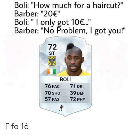 "Barber, Fifa, and Haircut: Boli: ""How much for a haircut?""  Barber: ""20€""  Boli: ""I only got 10..""  Barber: ""No Problem, I got you!""  72  ST  BOLI  76 PAC  71 DRI  70 SHO  39 DEF  72 PHY  57 PAS Fifa 16"