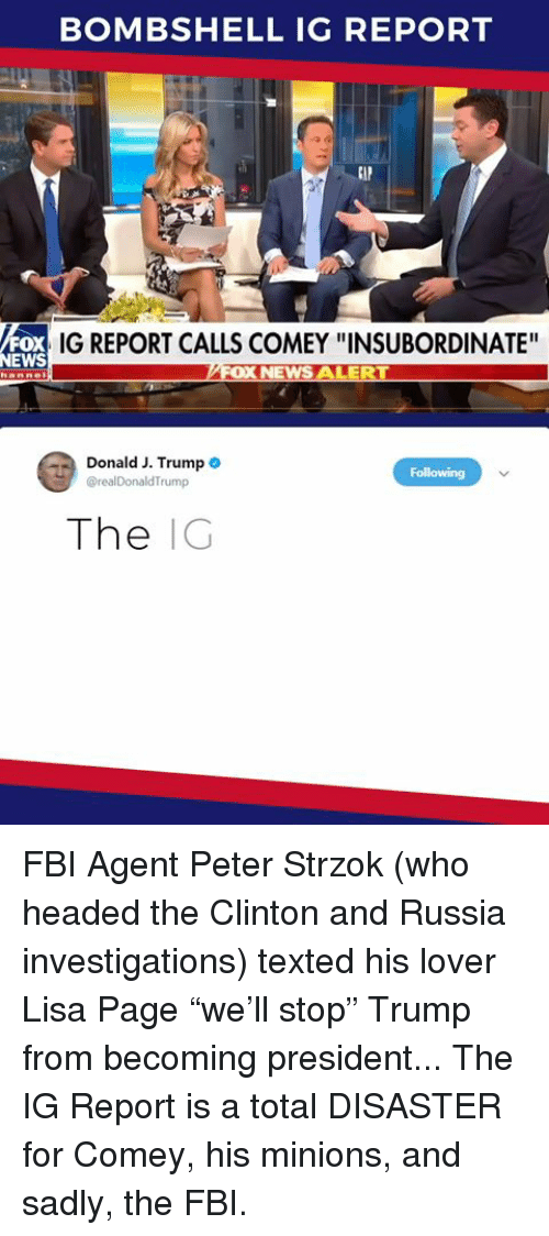 """Fbi, News, and Minions: BOMBSHELL IG REPORT  oX  NEWS  IG REPORT CALLS COMEY """"INSUBORDINATE'  Donald J. Trump .  The IG FBI Agent Peter Strzok (who headed the Clinton and Russia investigations) texted his lover Lisa Page """"we'll stop"""" Trump from becoming president... The IG Report is a total DISASTER for Comey, his minions, and sadly, the FBI."""