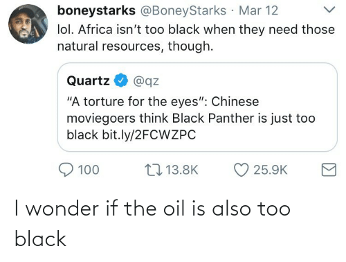"""Black Panther: boneystarks @BoneyStarks Mar 12  lol. Africa isn't too black when they need those  natural resources, though.  Quartz  @qz  """"A torture for the eyes"""": Chinese  moviegoers think Black Panther is just too  black bit.ly/2FCWZPC  17 13.8K  100  25.9K I wonder if the oil is also too black"""