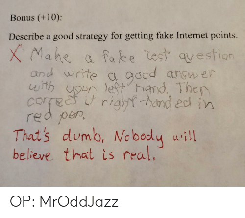 strategy: Bonus (+10):  Describe a good strategy for getting fake Internet points.  XMahe  and write c gaad angw er  with uoun lefhand Ther  corfee  red per  That's dumb, Ne bady uill  believe that is real.  a fake test qvestion  right-hand edn OP: MrOddJazz