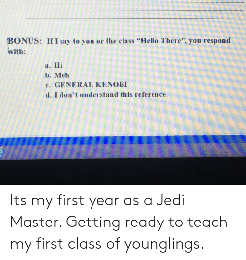 """General Kenobi: BONUS: If I say to you or the class """"Hello There"""", you respond  with:  a. Hi  b. Meh  c. GENERAL KENOBI  d. I don't understand this reference. Its my first year as a Jedi Master. Getting ready to teach my first class of younglings."""