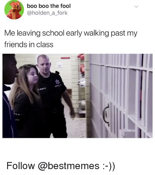 Boo, Friends, and Memes: boo boo the fool  @holden_a_fork  Me leaving school early walking past my  friends in class Follow @bestmemes :-))