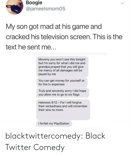 Text: Boogie  @jameelsmom05  My son got mad at his game and  cracked his television screen. This is the  text he sent me...  Mommy you won't see this tonight  but I'm sorry for what I did me and  grandpa prayed that you will give  me mercy of all damages will be  payed by me  You can get money for yourself or  for the tv expenses  Truly and sincerely sorry I did hope  you allow me to go to six flags  Hebrews 8:12 - For I will forgive  their wickedness and will remember  their sins no more.  I forfeit my PlayStation blacktwittercomedy:  Black Twitter Comedy
