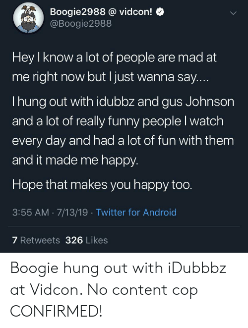 Android, Funny, and Twitter: Boogie2988 @ vidcon!  @Boogie2988  Hey I know a lot of people are mad at  me right now but I just wanna say....  I hung out with idubbz and gus Johnson  and a lot of really funny people I watch  every day and had a lot of fun with them  and it made me happy.  Hope that makes you happy too.  3:55 AM 7/13/19 Twitter for Android  7 Retweets 326 Likes Boogie hung out with iDubbbz at Vidcon. No content cop CONFIRMED!