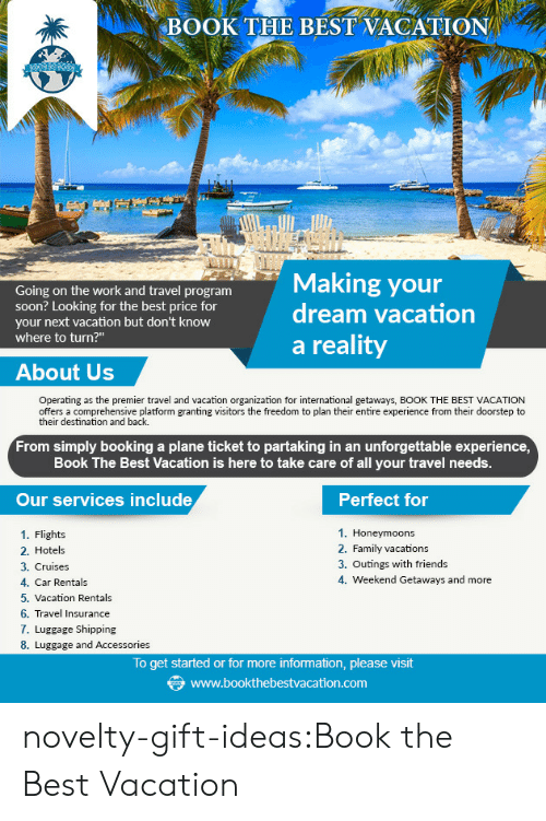 "Family, Friends, and Soon...: BOOK THE BEST VACATION  ng on the work and travel program  Making your  dream vacation  soon? Looking for the best price for  your next vacation but don't know  where to turn?""  a reality  About Us  Operating as the premier travel and vacation organization for international getaways, BOOK THE BEST VACATION  offers a comprehensive platform granting visitors the freedom to plan their entire experience from their doorstep to  their destination and back.  From simply booking a plane ticket to partaking in an unforgettable experience  Book The Best Vacation is here to take care of all your travel needs.  Our services include  Perfect for  1. Honeymoons  2. Family vacation:s  3. Outings with friends  4. Weekend Getaways and more  1. Flights  2. Hotels  3. Cruises  4. Car Rentals  5. Vacation Rentals  6. Travel Insurance  7. Luggage Shipping  8. Luggage and Accessories  To get started or for more information, please visit  www.bookthebestvacation.com novelty-gift-ideas:Book the Best Vacation"