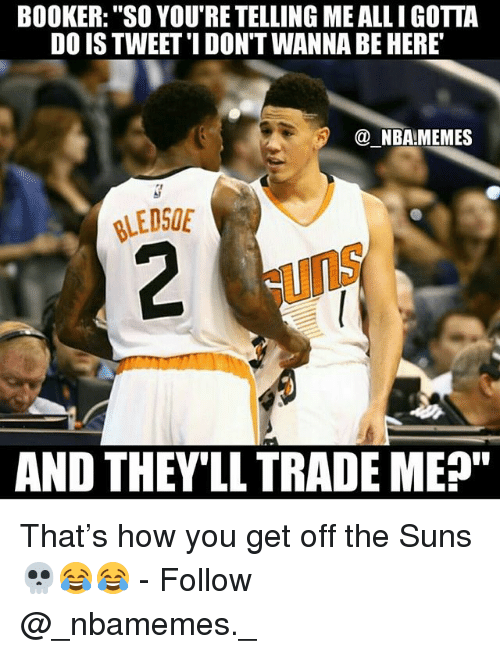 """Nba Memes: BOOKER: """"SO YOU'RE TELLING ME ALLI GOTTA  DO IS TWEET'I DON'T WANNA BE HERE  @ NBA!MEMES  LEDSOE  uns  AND THEV'LL TRADE ME"""" That's how you get off the Suns 💀😂😂 - Follow @_nbamemes._"""