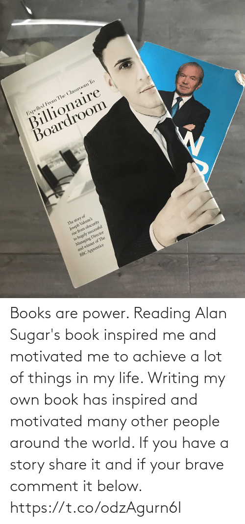If Your: Books are power. Reading Alan Sugar's book inspired me and motivated me to achieve a lot of things in my life.   Writing my own book has inspired and motivated many other people around the world. If you have a story share it and if your brave comment it below. https://t.co/odzAgurn6I