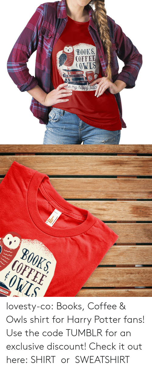 Books, Harry Potter, and Tumblr: BOOKS,  COFFEE  OWLS   S, E S.  KEL  B00 lovesty-co: Books, Coffee & Owls shirt for Harry Potter fans! Use the code TUMBLR for an exclusive discount! Check it out here: SHIRT  or  SWEATSHIRT