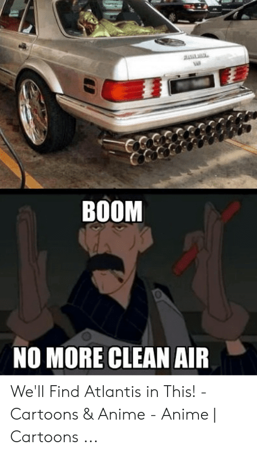 Anime Mercedes Meme: BOOM  NO MORE CLEAN AIR We'll Find Atlantis in This! - Cartoons & Anime - Anime | Cartoons ...