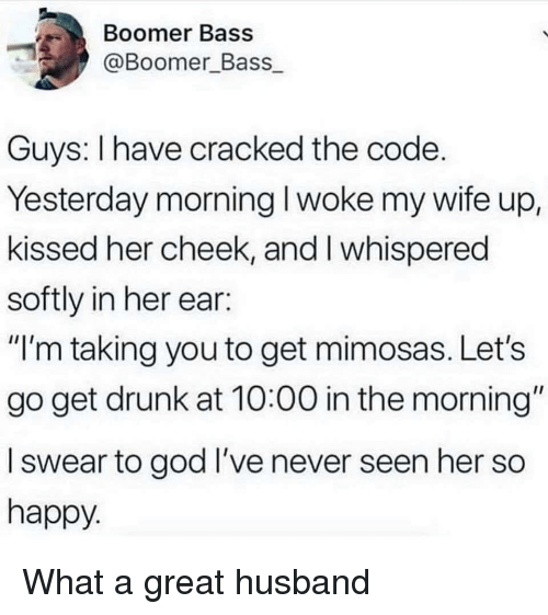 "Get Drunk: Boomer Bass  @Boomer Bass  Guys: I have cracked the code  Yesterday morning I woke my wife up,  kissed her cheek, and I whispered  softly in her ear:  ""I'm taking you to get mimosas. Let's  go get drunk at 10:00 in the morning""  l swear to god I've never seen her so  happy What a great husband"