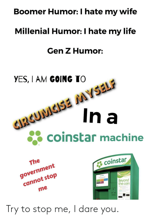 i am going to: Boomer Humor: I hate my wife  Millenial Humor: I hate my life  Gen Z Humor:  YES, I AM GOING TO  CIRGUMCISE MYSELF  In a  coinstar machine  TM  The  government  cannot stop  * coinstar  eatar  Beyond  the coin  me Try to stop me, I dare you.