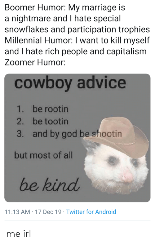 trophies: Boomer Humor: My marriage is  a nightmare and I hate special  snowflakes and participation trophies  Millennial Humor: I want to kill myself  and I hate rich people and capitalism  Zoomer Humor:  cowboy advice  1. be rootin  2. be tootin  and by god be shootin  3.  but most of all  be kind  11:13 AM : 17 Dec 19 · Twitter for Android me irl