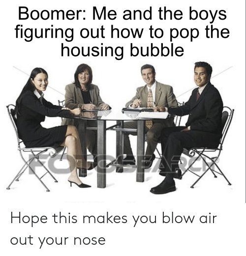 Pop, How To, and Dank Memes: Boomer: Me and the boys  figuring out how to pop the  housing bubble Hope this makes you blow air out your nose