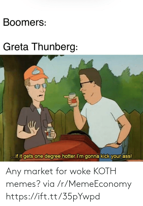 market: Boomers:  Greta Thunberg:  ...if it gets one degree hotter I'm gonna kick your ass! Any market for woke KOTH memes? via /r/MemeEconomy https://ift.tt/35pYwpd