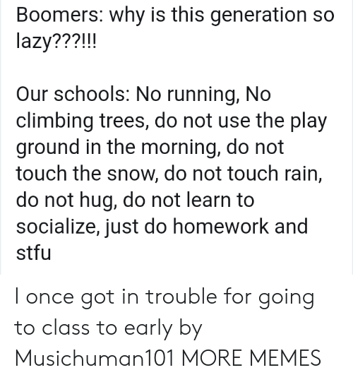Climbing, Dank, and Lazy: Boomers: why is this generation so  lazy???!!!  Our schools: No running, No  climbing trees, do not use the play  ground in the morning, do not  touch the snow, do not touch rain,  do not hug, do not learn to  socialize, just do homework and  stfu I once got in trouble for going to class to early by Musichuman101 MORE MEMES
