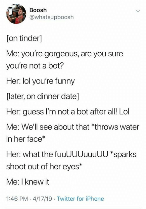 sparks: Boosh  @whatsupboosh  [on tinder]  Me: you're gorgeous, are you sure  you're not a bot?  Her: lol you're funny  [later, on dinner date]  Her: guess I'm not a bot after al! Lol  Me: We'll see about that *throws water  in her face*  Her: what the fuuUUUuuuUU *sparks  shoot out of her eyes*  Me: I knew it  1:46 PM 4/17/19 Twitter for iPhone