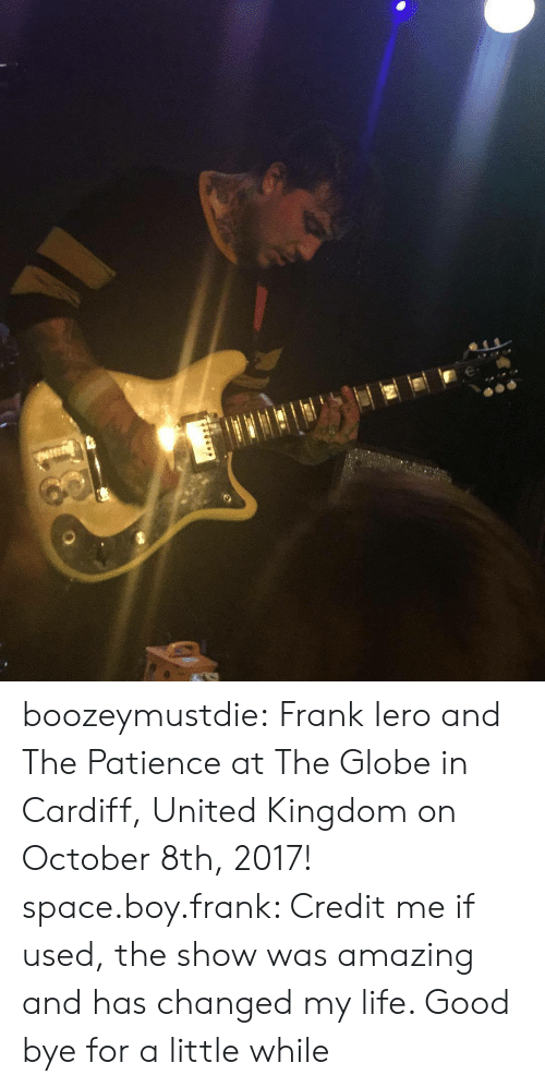 Instagram, Life, and Tumblr: boozeymustdie:  Frank Iero and The Patience at The Globe in Cardiff, United Kingdom on October 8th, 2017! space.boy.frank: Credit me if used, the show was amazing and has changed my life. Good bye for a little while