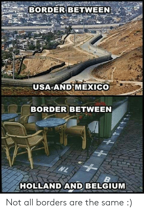 Belgium, Mexico, and Usa: BORDER BETWEEN  USA AND MEXICO  BORDER BETWEEN  HOLLAND AND BELGIUM Not all borders are the same :)