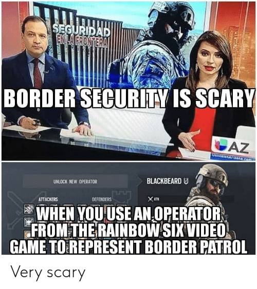Defenders: BORDERSECURİTY IS SCARY  UNLOCK NEW OPERATOR  BLACKBEARD  ATTACKERS  DEFENDERS  WHEN YOUUSE AN OPERATOR  FROM THE RAINBOW SIX VIDEO  GAME TOREPRESENT BORDER PATROL Very scary