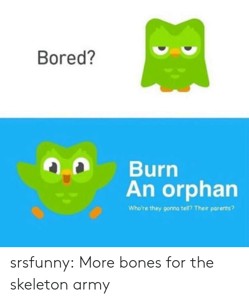 skeleton: Bored?  Burn  An orphan  Who're they gonna tell? Their parents? srsfunny:  More bones for the skeleton army