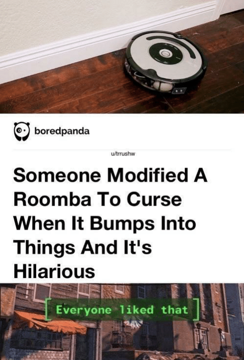 curse: boredpanda  u/trrushw  Someone Modified A  Roomba To Curse  When It Bumps Into  Things And It's  Hilarious  Everyone liked that
