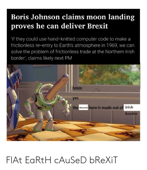 Irish, Computer, and Earth: Boris Johnson claims moon landing  proves he can deliver Brexit  'If they could use hand-knitted computer code to make a  frictionless re-entry to Earth's atmosphere in 1969,  solve the problem of frictionless trade at the Northern Irish  border', claims likely next PM  we can  hmm  yes  the  here is made out of irish  moon  border FlAt EaRtH cAuSeD bReXiT