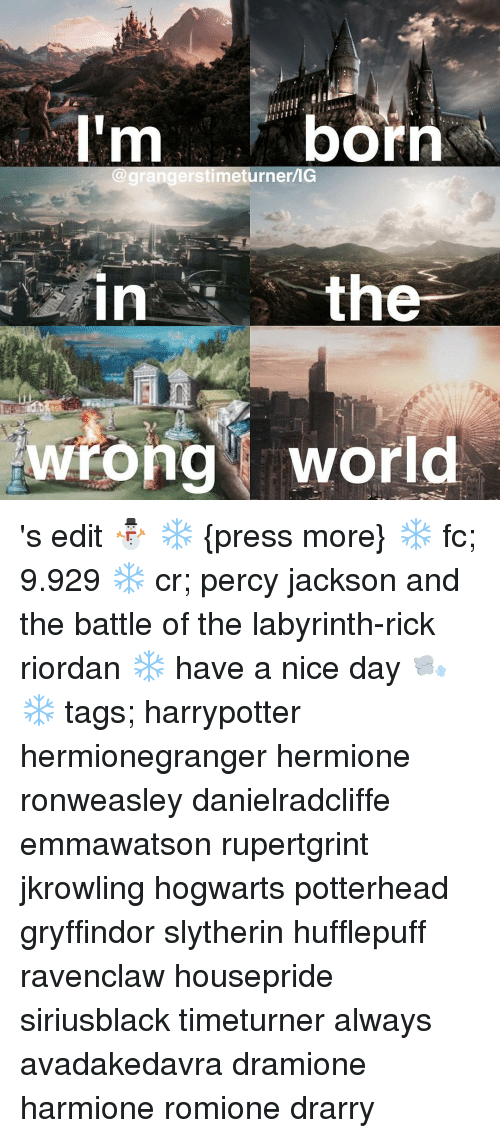 Gryffindor, Hermione, and Memes: born  Ilm  IG  stimet  th  in  wrong world 's edit ⛄️ ❄️ {press more} ❄️ fc; 9.929 ❄️ cr; percy jackson and the battle of the labyrinth-rick riordan ❄️ have a nice day 🌬 ❄️ tags; harrypotter hermionegranger hermione ronweasley danielradcliffe emmawatson rupertgrint jkrowling hogwarts potterhead gryffindor slytherin hufflepuff ravenclaw housepride siriusblack timeturner always avadakedavra dramione harmione romione drarry