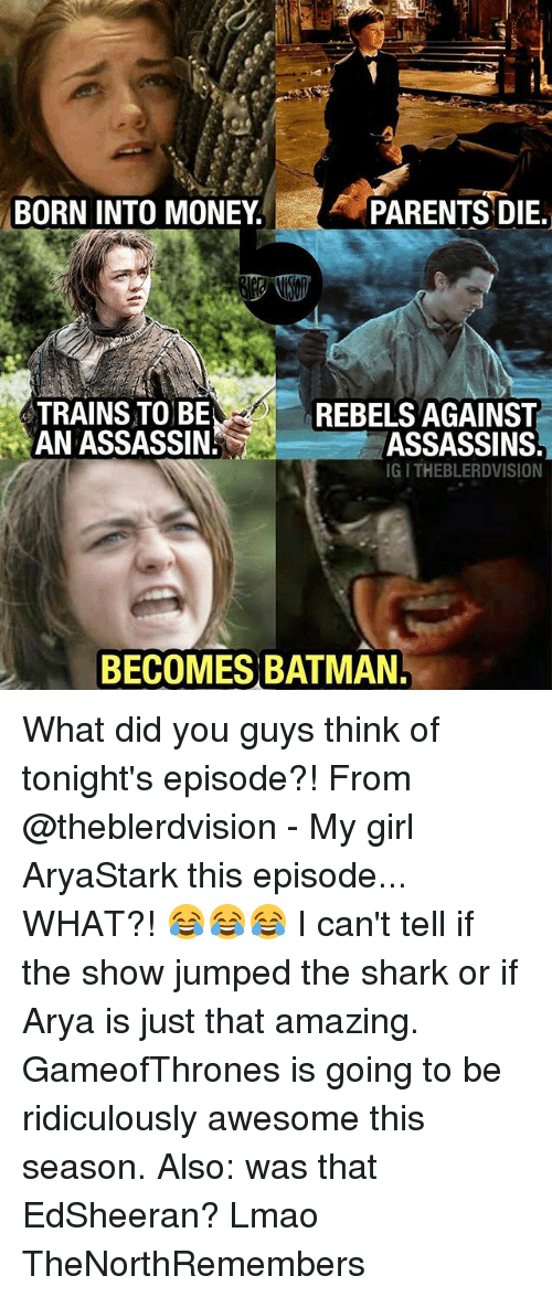 sharking: BORN INTO MONEY  PARENTS DIE.  TRAINS TO BE  AN ASSASSIN  REBELS AGAINST  ASSASSINS  IG I THEBLERDVISION  BECOMES BATMAN What did you guys think of tonight's episode?! From @theblerdvision - My girl AryaStark this episode... WHAT?! 😂😂😂 I can't tell if the show jumped the shark or if Arya is just that amazing. GameofThrones is going to be ridiculously awesome this season. Also: was that EdSheeran? Lmao TheNorthRemembers
