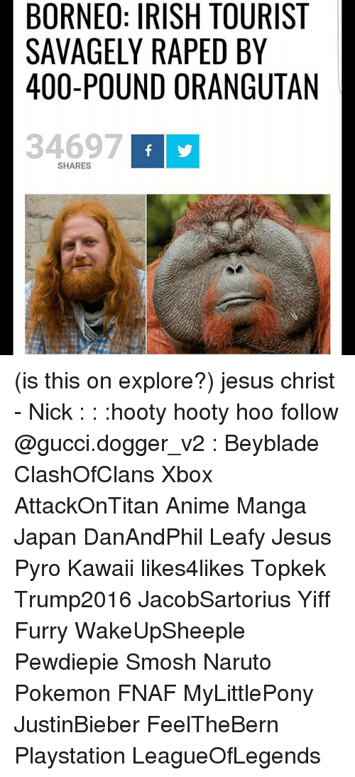 Pyro: BORNEO: IRISH TOURIST  SAVAGELY RAPED BY  400-POUND ORANGUTAN  34697  SHARES (is this on explore?) jesus christ - Nick : : :hooty hooty hoo follow @gucci.dogger_v2 : Beyblade ClashOfClans Xbox AttackOnTitan Anime Manga Japan DanAndPhil Leafy Jesus Pyro Kawaii likes4likes Topkek Trump2016 JacobSartorius Yiff Furry WakeUpSheeple Pewdiepie Smosh Naruto Pokemon FNAF MyLittlePony JustinBieber FeelTheBern Playstation LeagueOfLegends