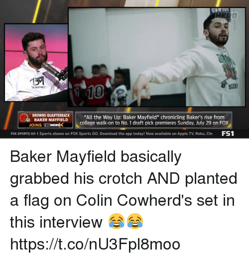 """Apple, College, and Nfl: BOS  10  UN OKAFTABLE  BROWNS QUARTBACK""""All the Way Up: Baker Mayfield"""" chronicling Baker's rise from  BAKER MAYFIELD  OINS THEWERDX  college walk-on to No. 1 draft pick premieres Sunday, July 29 on FOX  FOX SPORTS Go Sports shows on FOX Sports Go. Download the app today! Now available on Apple TV, Roku, Ch FS Baker Mayfield basically grabbed his crotch AND planted a flag on Colin Cowherd's set in this interview 😂😂  https://t.co/nU3Fpl8moo"""