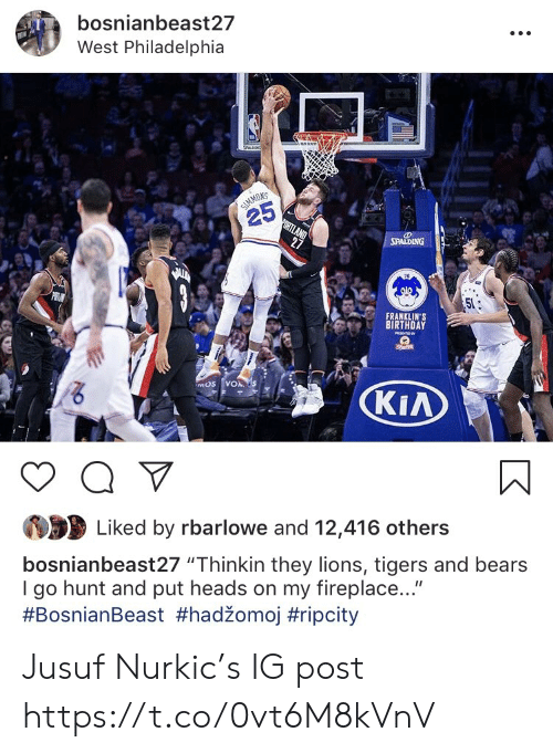 """kia: bosnianbeast27  West Philadelphia  NS  25  FRANKLIN'S  BIRTHDAY  KIA  Liked by rbarlowe and 12,416 others  bosnianbeast27 """"Thinkin they lions, tigers and bears  I go hunt and put heads on my fireplace...""""  Jusuf Nurkic's IG post https://t.co/0vt6M8kVnV"""
