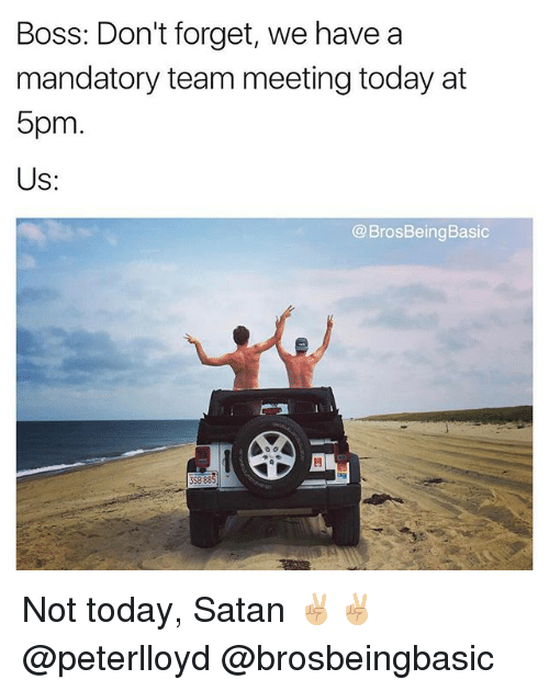 satanism: Boss: Don't forget, we have a  mandatory team meeting today at  5pm  Us:  @BrosBeingBasic  閂  3SB 88 Not today, Satan ✌🏼✌🏼 @peterlloyd @brosbeingbasic