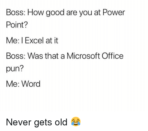 Dank, Microsoft, and Microsoft Office: Boss: How good are you at Power  Point?  Me: I Excel at it  Boss: Was that a Microsoft Office  pun?  Me: Word Never gets old 😂