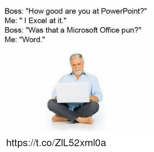 """Microsoft, Microsoft Office, and Excel: Boss: """"How good are you at PowerPoint?""""  Me: """"I Excel at it.  Boss: """"Was that a Microsoft Office pun?""""  Me: """"Word."""" https://t.co/ZlL52xml0a"""
