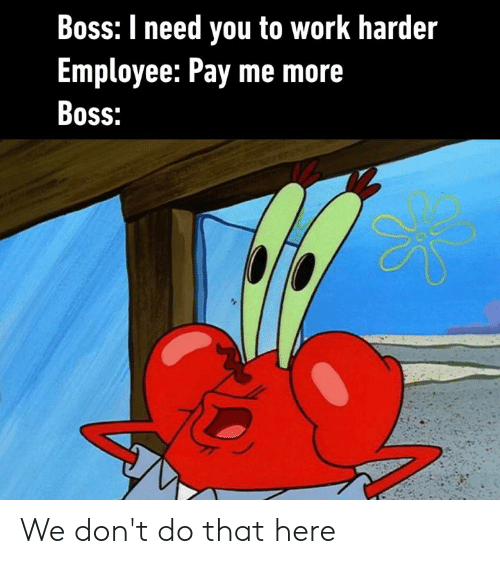 Work Harder: Boss: I need you to work harder  Employee: Pay me more  Boss: We don't do that here