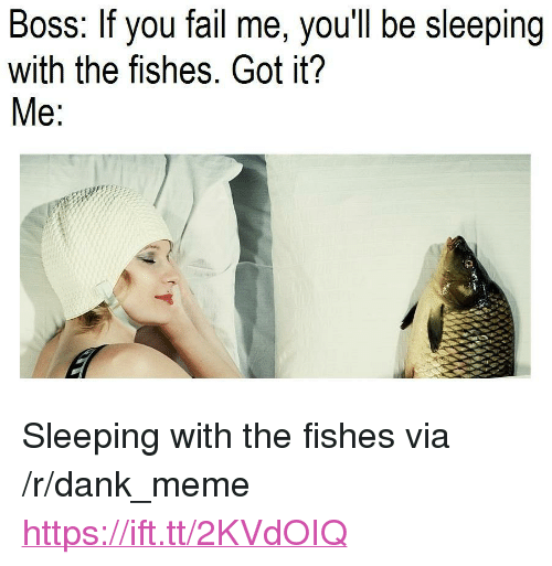 "Dank, Fail, and Meme: Boss: If you fail me, you'll be sleeping  with the fishes. Got it?  e: <p>Sleeping with the fishes via /r/dank_meme <a href=""https://ift.tt/2KVdOIQ"">https://ift.tt/2KVdOIQ</a></p>"