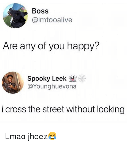 Funny, Lmao, and Cross: Boss  @imtooalive  Are any of you happy?  Spooky Leek  @Younghuevona  i cross the street without looking Lmao jheez😂
