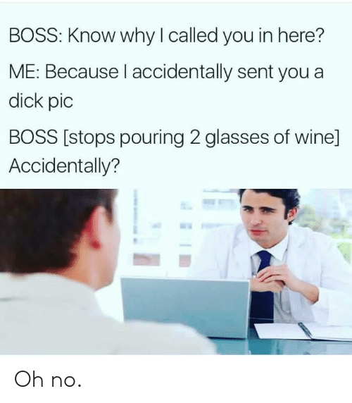 Wine, Dick, and Glasses: BOSS: Know why I called you in here?  ME: Because I accidentally sent you a  dick pic  BOSS [stops pouring 2 glasses of wine]  Accidentally? Oh no.