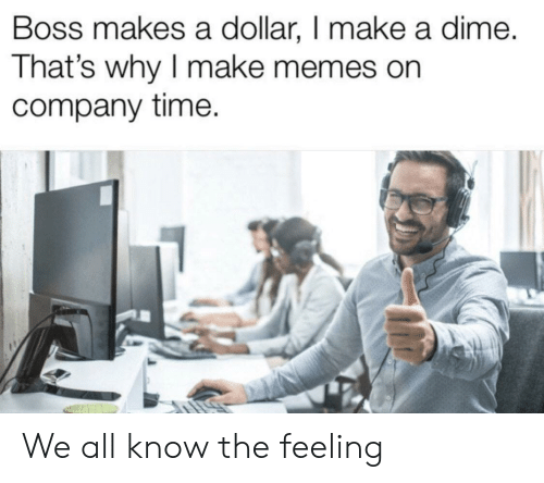 The Feeling: Boss makes a dollar, I make a dime.  That's why I make memes on  company time. We all know the feeling