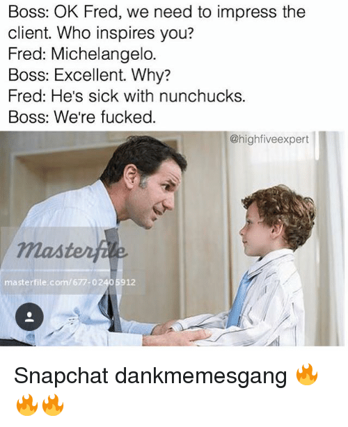were fucked: Boss: OK Fred, we need to impress the  client. Who inspires you?  Fred: Michelangelo.  Boss: Excellent. Why?  Fred: He's sick with nunchucks.  Boss: We're fucked.  @highfive expert  masterfile, com/677- 02405912 Snapchat dankmemesgang 🔥🔥🔥